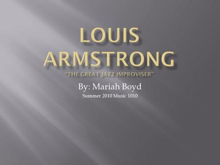 By: Mariah Boyd Summer 2010 Music 1010. Louis Armstrong was born in the Storyville district of New Orleans, Louisiana. He was born on August 4 th 1901.