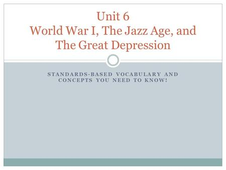 STANDARDS-BASED VOCABULARY AND CONCEPTS YOU NEED TO KNOW! Unit 6 World War I, The Jazz Age, and The Great Depression.