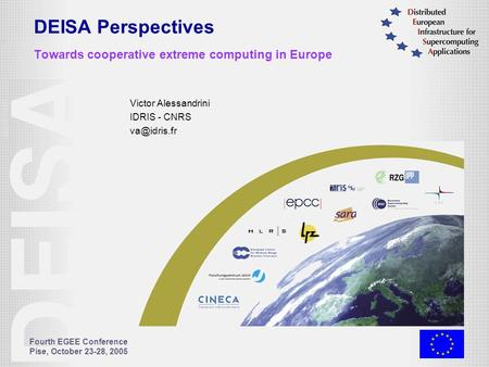 Fourth EGEE Conference Pise, October 23-28, 2005 DEISA Perspectives Towards cooperative extreme computing in Europe Victor Alessandrini IDRIS - CNRS