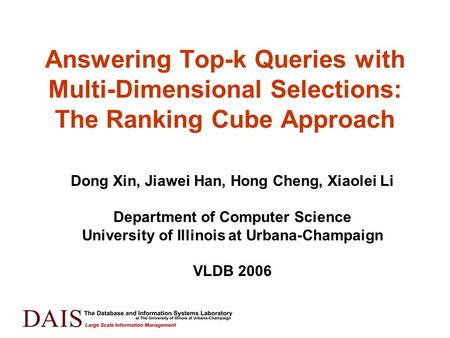 Answering Top-k Queries with Multi-Dimensional Selections: The Ranking Cube Approach Dong Xin, Jiawei Han, Hong Cheng, Xiaolei Li Department of Computer.