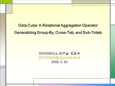 Data Cube: A Relational Aggregation Operator Generalizing Group-By, Cross-Tab, and Sub-Totals 데이터베이스 연구실 김호숙
