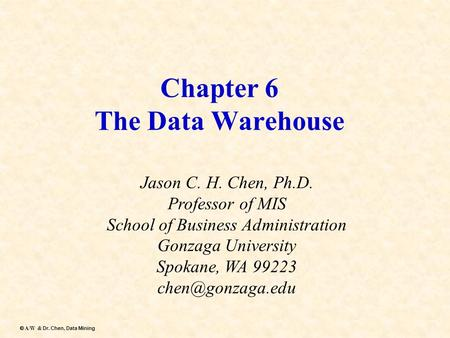 Dr. Chen, Data Mining  A/W & Dr. Chen, Data Mining Chapter 6 The Data Warehouse Jason C. H. Chen, Ph.D. Professor of MIS School of Business Administration.
