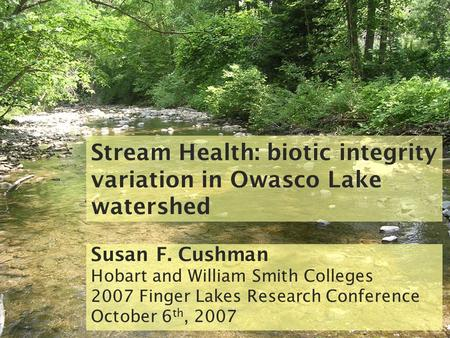 Stream Health: biotic integrity variation in Owasco Lake watershed Susan F. Cushman Hobart and William Smith Colleges 2007 Finger Lakes Research Conference.