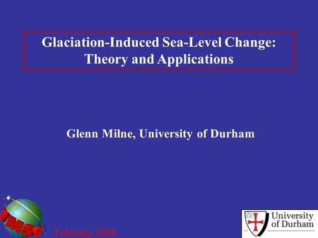 Glaciation-Induced Sea-Level Change: Theory and Applications Glenn Milne, University of Durham February 2004.