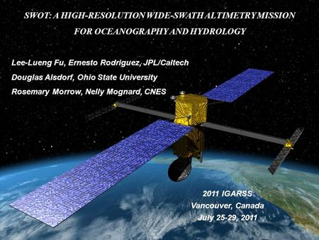 SWOT: A HIGH-RESOLUTION WIDE-SWATH ALTIMETRY MISSION FOR OCEANOGRAPHY AND HYDROLOGY Lee-Lueng Fu, Ernesto Rodriguez, JPL/Caltech Douglas Alsdorf, Ohio.