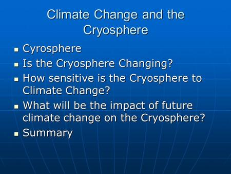 Climate Change and the Cryosphere Cyrosphere Cyrosphere Is the Cryosphere Changing? Is the Cryosphere Changing? How sensitive is the Cryosphere to Climate.