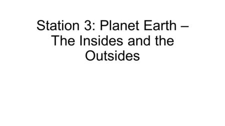 Station 3: Planet Earth – The Insides and the Outsides.