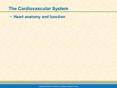 Copyright © 2009 Pearson Education, Inc., publishing as Benjamin Cummings The Cardiovascular System  Heart anatomy and function.