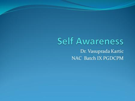 Dr. Vasuprada Kartic NAC Batch IX PGDCPM. What is Self Awareness? It is the awareness of what is happening with ourselves at in terms of mood and the.