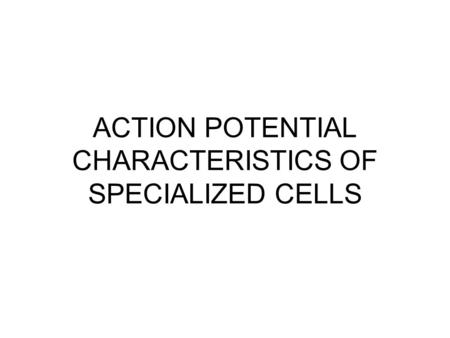 ACTION POTENTIAL CHARACTERISTICS OF SPECIALIZED CELLS