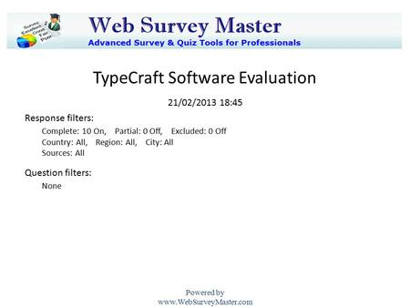 TypeCraft Software Evaluation 21/02/2013 18:45 Powered by www.WebSurveyMaster.com None Complete: 10 On, Partial: 0 Off, Excluded: 0 Off Country: All, Region: