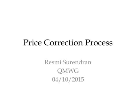 Price Correction Process Resmi Surendran QMWG 04/10/2015.