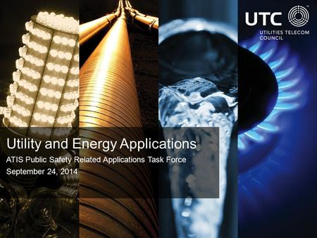 Utility and Energy Applications ATIS Public Safety Related Applications Task Force September 24, 2014.