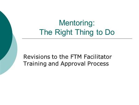 Mentoring: The Right Thing to Do Revisions to the FTM Facilitator Training and Approval Process.