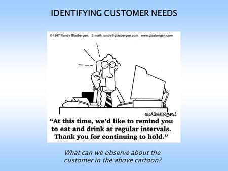 IDENTIFYING CUSTOMER NEEDS What can we observe about the customer in the above cartoon?