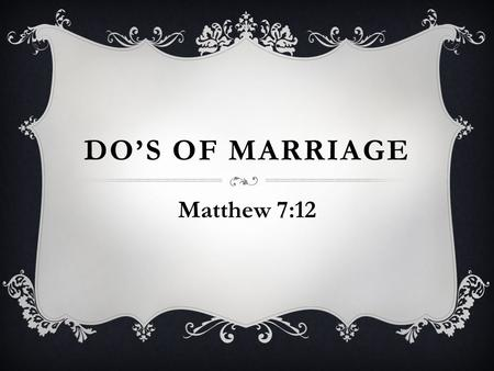 DO'S OF MARRIAGE Matthew 7:12. GOOD COMMUNICATION  Gaining knowledge requires it, Jas 1:19 Listen more and talk less, Eccl 10:12-14 Demanding is not.
