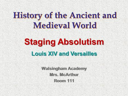History of the Ancient and Medieval World Walsingham Academy Mrs. McArthur Room 111 Walsingham Academy Mrs. McArthur Room 111 Staging Absolutism Louis.