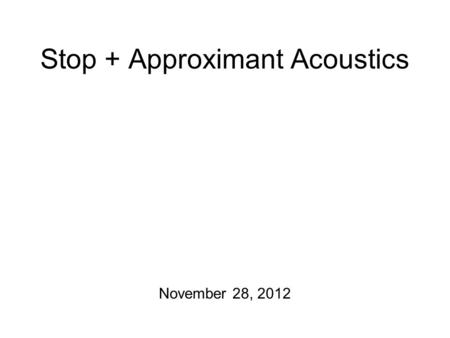 Stop + Approximant Acoustics November 28, 2012 Updates Formant measuring exercise has been graded… Fricative + stop transcription exercise is still due.