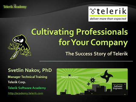 Cultivating Professionals for Your Company The Success Story of Telerik Svetlin Nakov, PhD Manager Technical Training Telerik Corp.