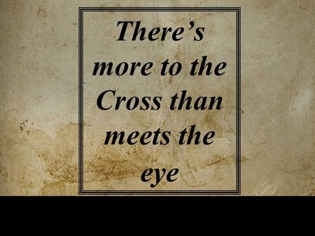 There's more to the Cross than meets the eye.