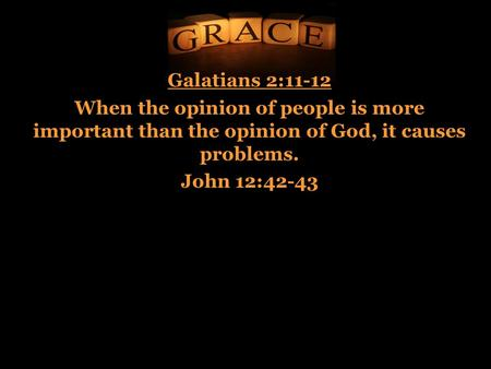Galatians 2:11-12 When the opinion of people is more important than the opinion of God, it causes problems. John 12:42-43.