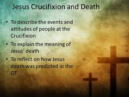To describe the events and attitudes of people at the Crucifixion To explain the meaning of Jesus' death To reflect on how Jesus death was predicted in.