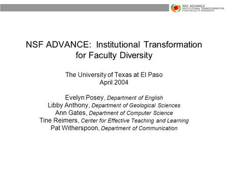 NSF ADVANCE: Institutional Transformation for Faculty Diversity The University of Texas at El Paso April 2004 Evelyn Posey, Department of English Libby.