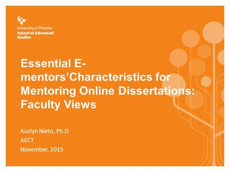 Essential E- mentors'Characteristics for Mentoring Online Dissertations: Faculty Views Auslyn Nieto, Ph.D AECT November, 2015.