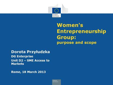 Women's Entrepreneurship Group: purpose and scope Dorota Przyłudzka DG Enterprise Unit D2 – SME Access to Markets Rome, 18 March 2013.