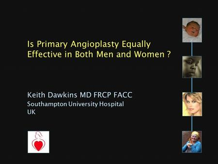 Keith Dawkins MD FRCP FACC Southampton University Hospital UK Is Primary Angioplasty Equally Effective in Both Men and Women ?