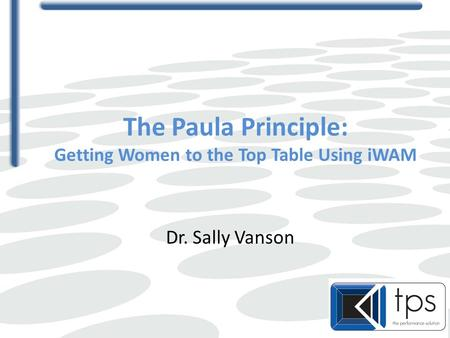The Paula Principle: Getting Women to the Top Table Using iWAM Dr. Sally Vanson.