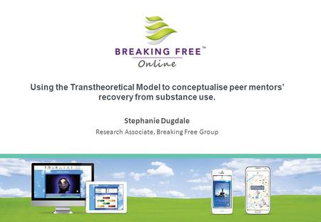 Using the Transtheoretical Model to conceptualise peer mentors' recovery from substance use. Stephanie Dugdale Research Associate, Breaking Free Group.