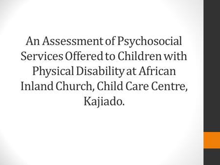 An Assessment of Psychosocial Services Offered to Children with Physical Disability at African Inland Church, Child Care Centre, Kajiado.