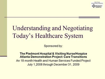 Understanding and Negotiating Today's Healthcare System Sponsored by: The Piedmont Hospital & Visiting Nurse/Hospice Atlanta Demonstration Project: Care.