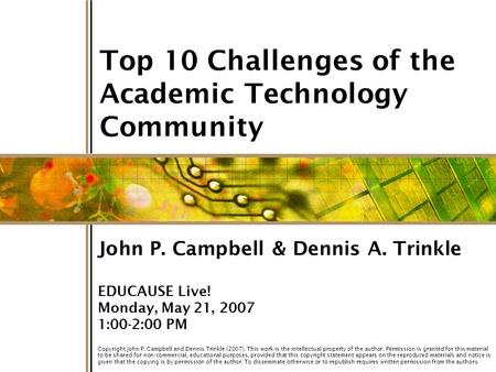 1 Top 10 Challenges of the Academic Technology Community John P. Campbell & Dennis A. Trinkle EDUCAUSE Live! Monday, May 21, 2007 1:00-2:00 PM Copyright.
