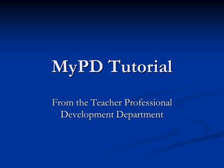 MyPD Tutorial From the Teacher Professional Development Department.