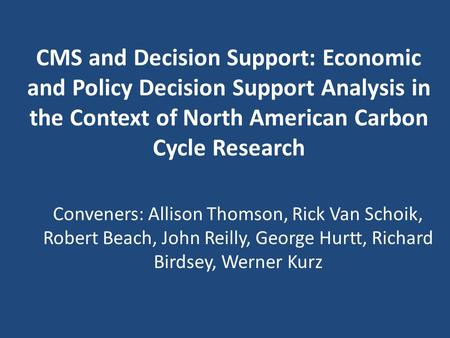 CMS and Decision Support: Economic and Policy Decision Support Analysis in the Context of North American Carbon Cycle Research Conveners: Allison Thomson,