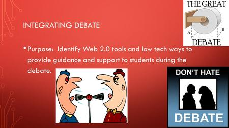 INTEGRATING DEBATE Purpose: Identify Web 2.0 tools and low tech ways to provide guidance and support to students during the debate.
