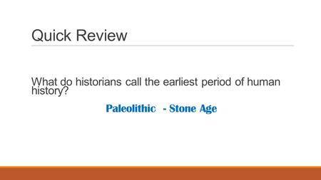 Quick Review What do historians call the earliest period of human history? Paleolithic - Stone Age.