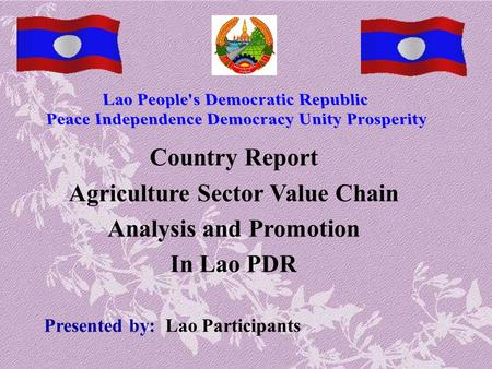 Country Report Agriculture Sector Value Chain Analysis and Promotion In Lao PDR Presented by: Lao Participants.