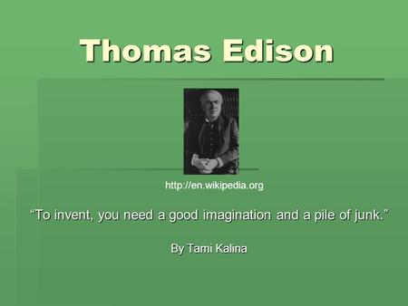 "Thomas Edison ""To invent, you need a good imagination and a pile of junk."" By Tami Kalina"