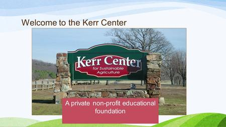 Welcome to the Kerr Center A private non-profit educational foundation.