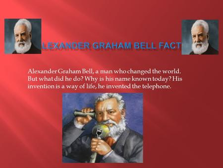 Alexander Graham Bell, a man who changed the world. But what did he do? Why is his name known today? His invention is a way of life, he invented the telephone.