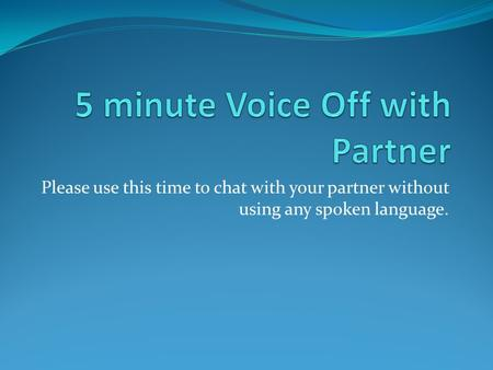 Please use this time to chat with your partner without using any spoken language.