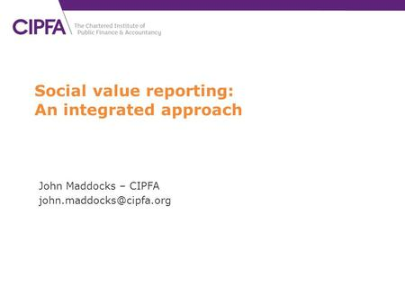Social value reporting: An integrated approach John Maddocks – CIPFA
