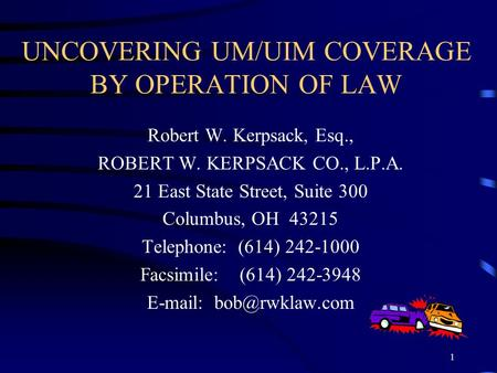 1 UNCOVERING UM/UIM COVERAGE BY OPERATION OF LAW Robert W. Kerpsack, Esq., ROBERT W. KERPSACK CO., L.P.A. 21 East State Street, Suite 300 Columbus, OH.