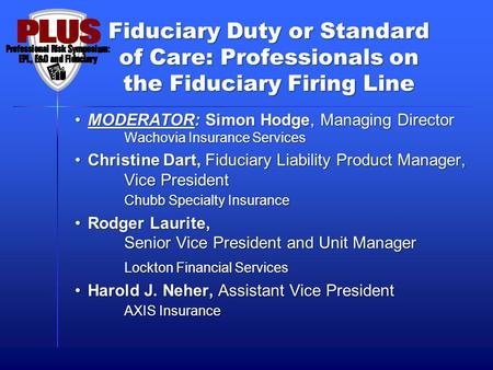 Fiduciary Duty or Standard of Care: Professionals on the Fiduciary Firing Line MODERATOR: Simon Hodge, Managing Director Wachovia Insurance ServicesMODERATOR:
