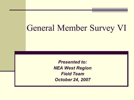 General Member Survey VI Presented to: NEA West Region Field Team October 24, 2007.