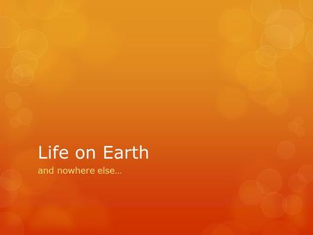 Life on Earth and nowhere else….