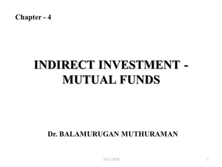 INDIRECT INVESTMENT - MUTUAL FUNDS Dr. BALAMURUGAN MUTHURAMAN Chapter - 4 2015-20161.